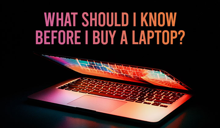 What Should I Know Before I Buy A Laptop?